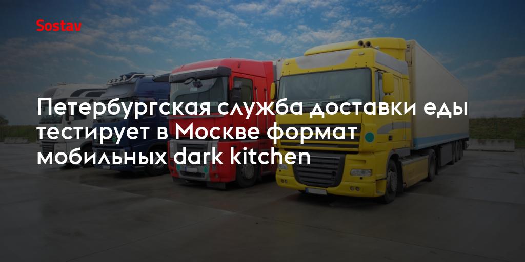 Петербургская служба доставки еды тестирует в Москве формат мобильных dark kitchen