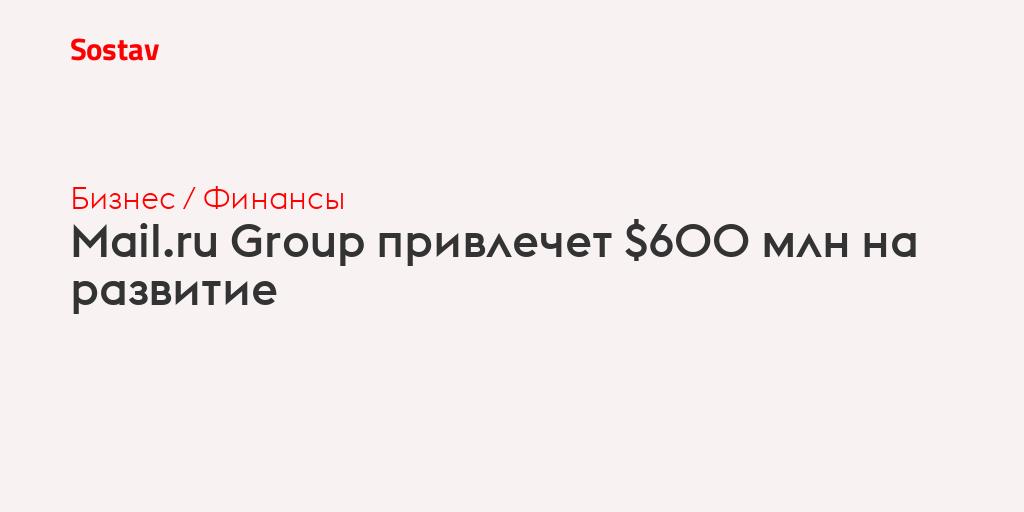 Mail.ru Group привлечет $600 млн на развитие