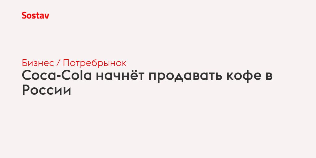 Coca-Cola начнёт продавать кофе в России