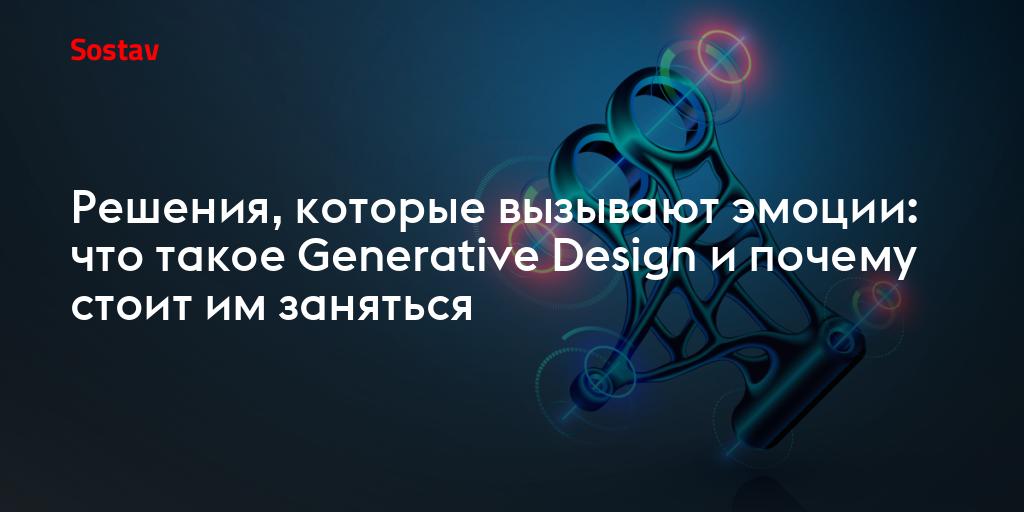 Решения, которые вызывают эмоции: что такое Generative Design и почему стоит им заняться