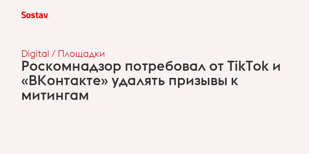 Роскомнадзор потребовал от TikTok и «ВКонтакте» удалять призывы к митингам