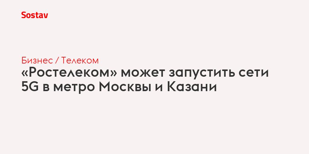 «Ростелеком» может запустить сети 5G в метро Москвы и Казани