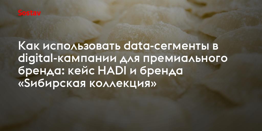 Как использовать data-сегменты в digital-кампании для премиального бренда: кейс HADI и бренда «Sибирская коллекция»