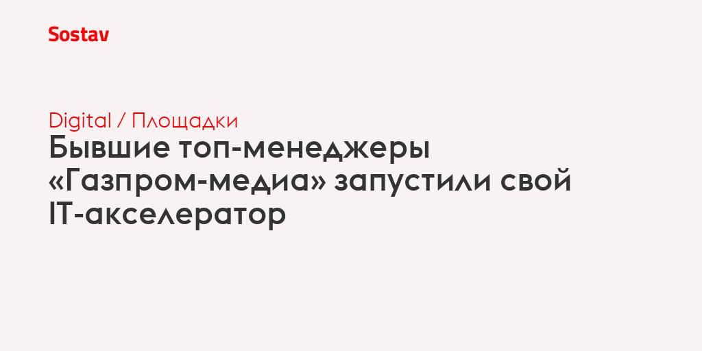 Бывшие топ-менеджеры «Газпром-медиа» запустили свой IT-акселератор