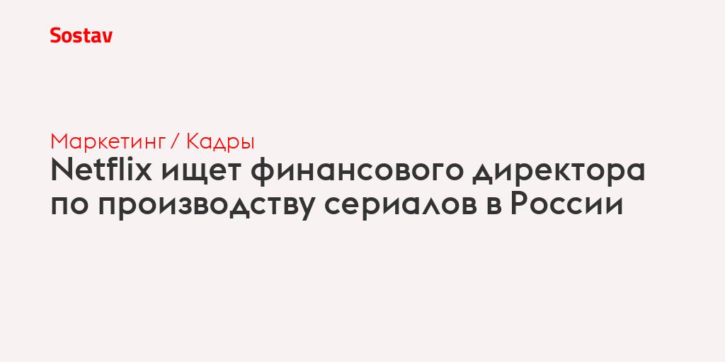 Netflix ищет финансового директора по производству сериалов в России