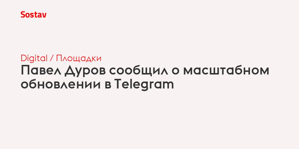 Павел Дуров сообщил о масштабном обновлении в Telegram