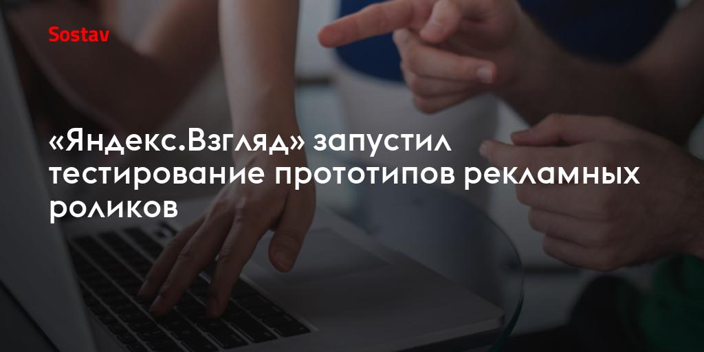 «Яндекс.Взгляд» запустил тестирование прототипов рекламных роликов