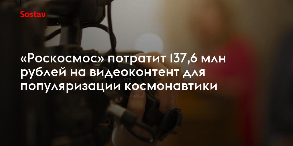 «Роскосмос» потратит 137,6 млн рублей на видеоконтент для популяризации космонавтики