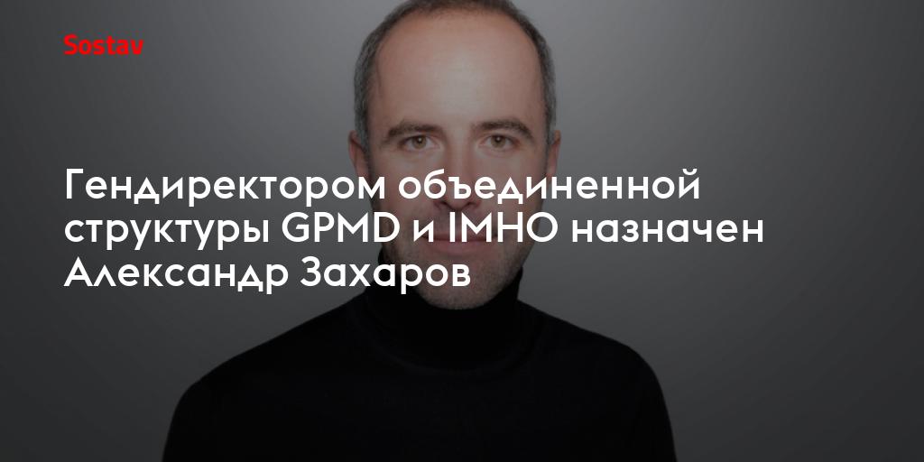 Гендиректором объединенной структуры GPMD и IMHO назначен Александр Захаров