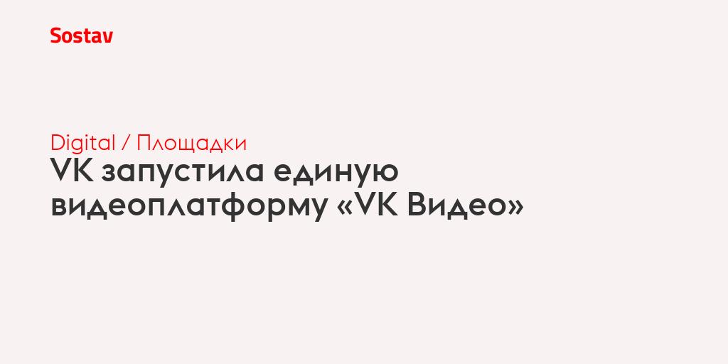 VK запустила единую видеоплатформу «VK Видео»